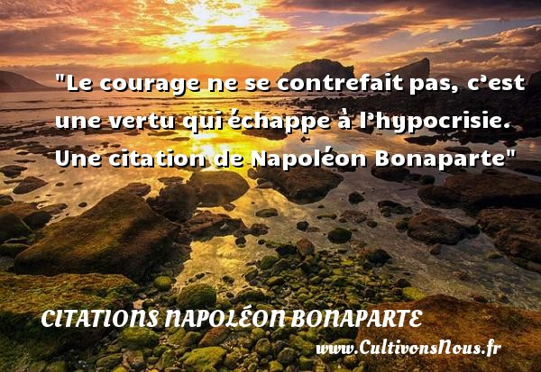 Citations Napoléon Bonaparte - Citation courage - Le courage ne se contrefait pas, c'est une vertu qui échappe à l'hypocrisie.   Napoléon Bonaparte   Une citation sur le courage CITATIONS NAPOLÉON BONAPARTE