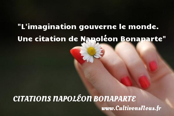 L imagination gouverne le monde.  Une  citation  de Napoléon Bonaparte CITATIONS NAPOLÉON BONAPARTE - Citations Napoléon Bonaparte - Citation imagination
