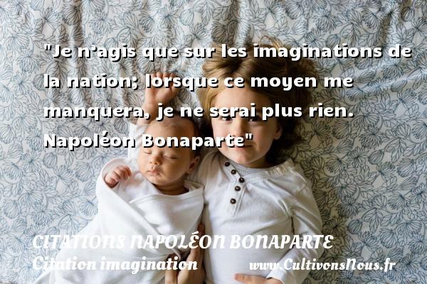 Je n'agis que sur les imaginations de la nation; lorsque ce moyen me manquera, je ne serai plus rien.   Napoléon Bonaparte   Une citation sur l imagination CITATIONS NAPOLÉON BONAPARTE - Citations Napoléon Bonaparte - Citation imagination