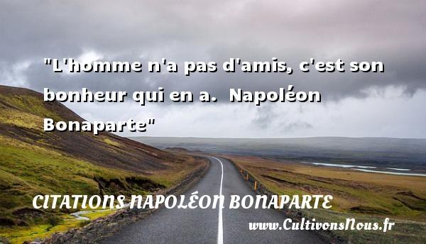 Citations Napoléon Bonaparte - Citation ami - L homme n a pas d amis, c est son bonheur qui en a.   Napoléon Bonaparte   Une citation sur l ami    CITATIONS NAPOLÉON BONAPARTE