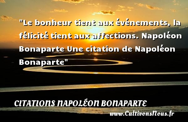 Le bonheur tient aux événements, la félicité tient aux affections.  Napoléon Bonaparte  Une  citation  de Napoléon Bonaparte CITATIONS NAPOLÉON BONAPARTE - Citations Napoléon Bonaparte - Citation félicité
