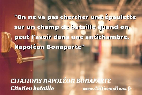 On ne va pas chercher une épaulette sur un champ de bataille quand on peut l avoir dans une antichambre.   Napoléon Bonaparte   Une citation sur bataille CITATIONS NAPOLÉON BONAPARTE - Citations Napoléon Bonaparte - Citation bataille