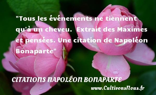 Tous les événements ne tiennent qu à un cheveu.   Extrait des Maximes et pensées. Une  citation  de Napoléon Bonaparte CITATIONS NAPOLÉON BONAPARTE - Citations Napoléon Bonaparte