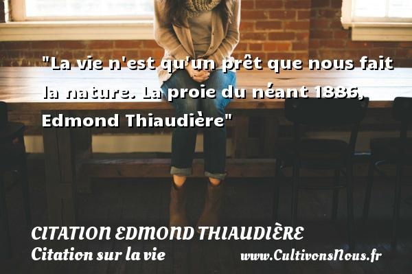La vie n est qu un prêt que nous fait la nature.  La proie du néant 1886, Edmond Thiaudière   Une citation sur la vie CITATION EDMOND THIAUDIÈRE - Citation Edmond Thiaudière