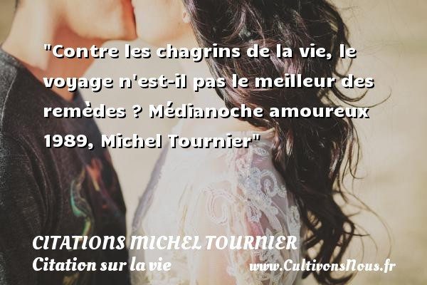 Contre les chagrins de la vie, le voyage n est-il pas le meilleur des remèdes ?  Médianoche amoureux 1989, Michel Tournier   Une citation sur la vie CITATIONS MICHEL TOURNIER