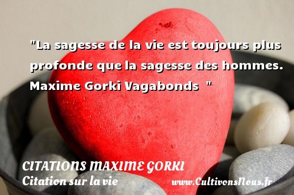La sagesse de la vie esttoujours plus profonde quela sagesse des hommes.  Maxime Gorki  Vagabonds   CITATIONS MAXIME GORKI - Citation sur la vie