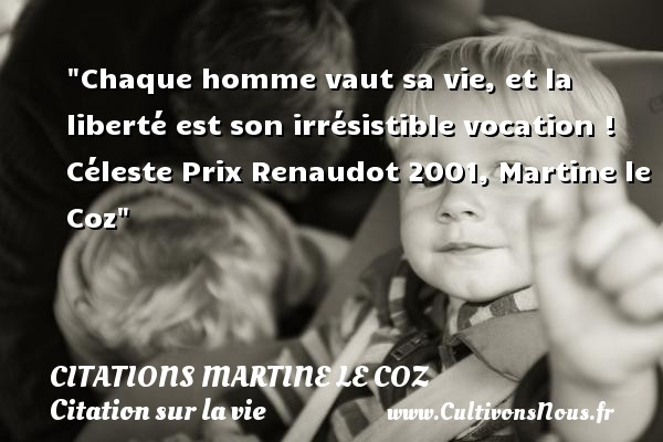 Chaque homme vaut sa vie, et la liberté est son irrésistible vocation !  Céleste Prix Renaudot 2001, Martine le Coz   Une citation sur la vie CITATIONS MARTINE LE COZ