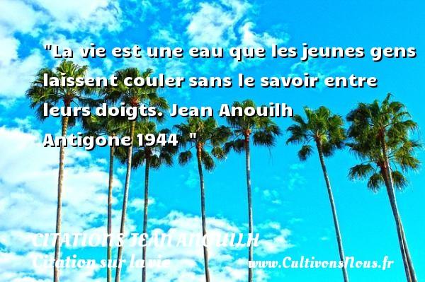 Citations Jean Anouilh - Citation sur la vie - La vie est une eau que lesjeunes gens laissent coulersans le savoir entre leursdoigts.  Jean Anouilh  Antigone1944   CITATIONS JEAN ANOUILH
