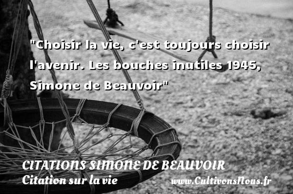 Citations Simone de Beauvoir - Citation sur la vie - Choisir la vie, c est toujours choisir l avenir.  Les bouches inutiles 1945, Simone de Beauvoir   Une citation sur la vie CITATIONS SIMONE DE BEAUVOIR