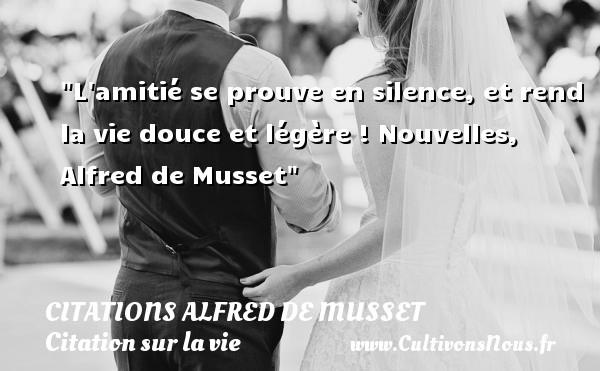 L amitié se prouve en silence, et rend la vie douce et légère !  Nouvelles, Alfred de Musset   Une citation sur la vie CITATIONS ALFRED DE MUSSET
