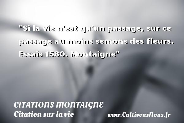 Citations Montaigne - Citation sur la vie - Si la vie n est qu un passage, sur ce passage au moins semons des fleurs.  Essais 1580. Montaigne   Une citation sur la vie CITATIONS MONTAIGNE