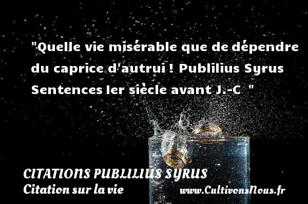 Citations Publilius Syrus - Citation sur la vie - Quelle vie misérable que dedépendre du caprice d autrui!  Publilius Syrus  SentencesIer siècle avant J.-C   CITATIONS PUBLILIUS SYRUS
