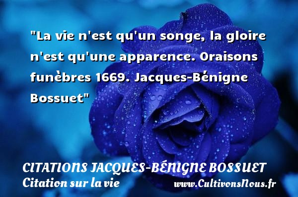 La vie n est qu un songe, la gloire n est qu une apparence.  Oraisons funèbres 1669. Jacques-Bénigne Bossuet   Une citation sur la vie CITATIONS JACQUES-BÉNIGNE BOSSUET - Citations Jacques-Bénigne Bossuet - Citation gloire