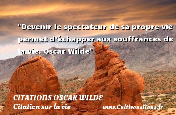 Citations Oscar Wilde - Citation sur la vie - Devenir le spectateur de sa propre vie permet d'échapper aux souffrances de la vie.  Oscar Wilde CITATIONS OSCAR WILDE