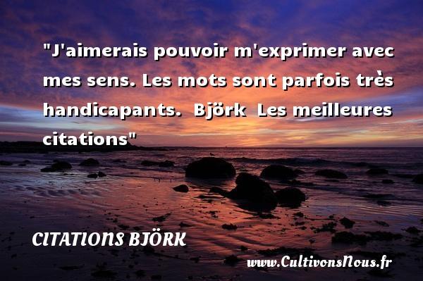 J aimerais pouvoir m exprimer avec mes sens. Les mots sont parfois très handicapants.   Björk   Les meilleures citations CITATIONS BJÖRK - Citations Björk - Citation handicap