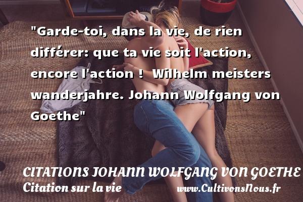 Citations Johann Wolfgang von Goethe - Citation sur la vie - Garde-toi, dans la vie, de rien différer: que ta vie soit l action, encore l action !   Wilhelm meisters wanderjahre. Johann Wolfgang von Goethe    Une citation sur la vie CITATIONS JOHANN WOLFGANG VON GOETHE