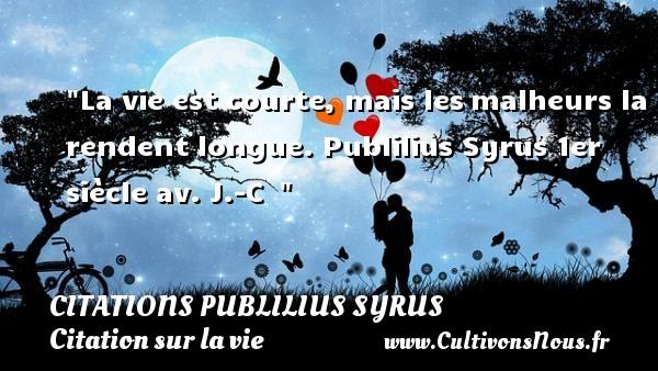 Citations Publilius Syrus - Citation sur la vie - La vie est courte, mais lesmalheurs la rendent longue.  Publilius Syrus  1er siècle av. J.-C   CITATIONS PUBLILIUS SYRUS