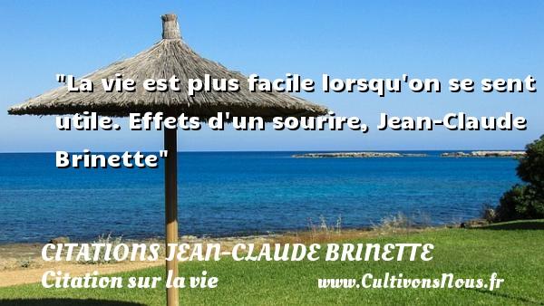 Citations Jean-Claude Brinette - Citation sur la vie - La vie est plus facile lorsqu on se sent utile.  Effets d un sourire, Jean-Claude Brinette   Une citation sur la vie CITATIONS JEAN-CLAUDE BRINETTE