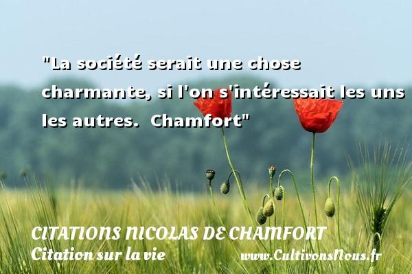 Citations Nicolas de Chamfort - Citation sur la vie - La société serait une chose charmante, si l on s intéressait les uns les autres.   Chamfort   Une citation sur la vie CITATIONS NICOLAS DE CHAMFORT