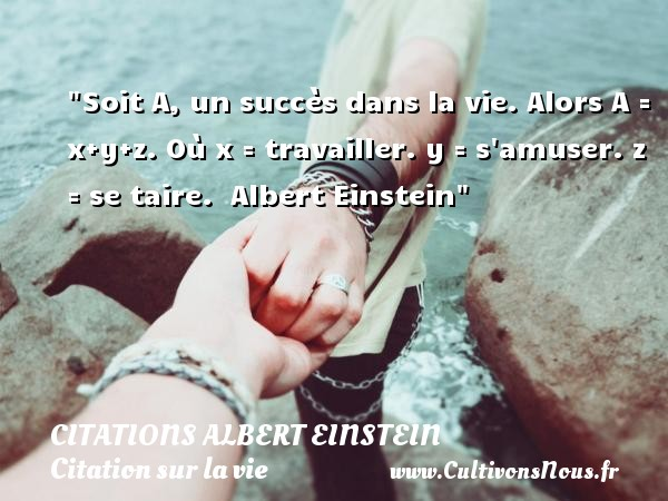 Citations Albert Einstein - Citation sur la vie - Soit A, un succès dans la vie. Alors A = x+y+z. Où x = travailler. y = s amuser. z = se taire.   Albert Einstein   Une citation sur la vie CITATIONS ALBERT EINSTEIN