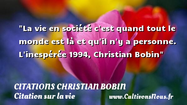 La vie en société c est quand tout le monde est là et qu il n y a personne.  L inespérée 1994, Christian Bobin   Une citation sur la vie CITATIONS CHRISTIAN BOBIN