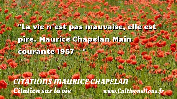 La vie n est pas mauvaise,elle est pire.  Maurice Chapelan Main courante1957     CITATIONS MAURICE CHAPELAN - Citation sur la vie