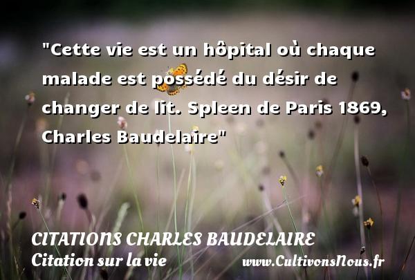 Citations Charles Baudelaire - Citation sur la vie - Cette vie est un hôpital où chaque malade est possédé du désir de changer de lit.  Spleen de Paris 1869, Charles Baudelaire   Une citation sur la vie CITATIONS CHARLES BAUDELAIRE