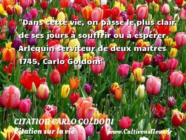 Dans cette vie, on passe le plus clair de ses jours à souffrir ou à espérer.  Arlequin serviteur de deux maîtres 1745, Carlo Goldoni   Une citation sur la vie CITATION CARLO GOLDONI