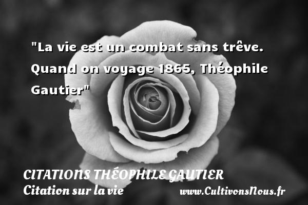 Citations Théophile Gautier - Citation sur la vie - La vie est un combat sans trêve.  Quand on voyage 1865, Théophile Gautier   Une citation sur la vie CITATIONS THÉOPHILE GAUTIER
