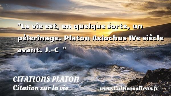 Citations Platon - Citation sur la vie - La vie est, en quelquesorte, un pèlerinage.  Platon Axiochus  IVe siècle avant. J.-C   CITATIONS PLATON