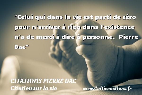 Citations Pierre Dac - Citation sur la vie - Celui qui dans la vie est parti de zéro pour n arriver à rien dans l existence n a de merci à dire à personne.   Pierre Dac   Une citation sur la vie CITATIONS PIERRE DAC