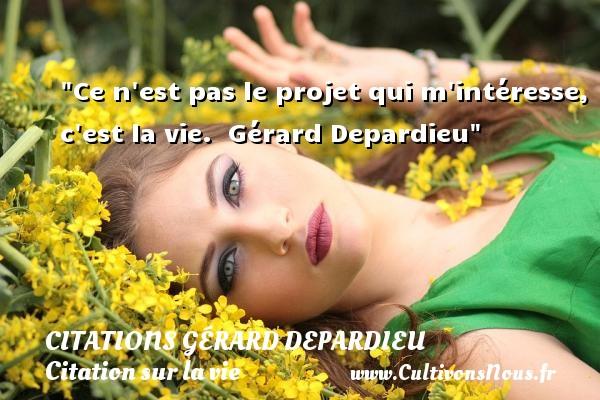 Citations Gérard Depardieu - Citation sur la vie - Ce n est pas le projet qui m intéresse, c est la vie.   Gérard Depardieu   Une citation sur la vie CITATIONS GÉRARD DEPARDIEU