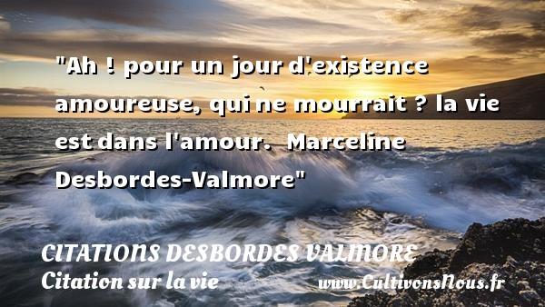 Citations Desbordes Valmore - Citation sur la vie - Ah ! pour un jourd existence amoureuse, quine mourrait ? la vie estdans l amour.   Marceline Desbordes-Valmore   Une citation sur la vie   CITATIONS DESBORDES VALMORE