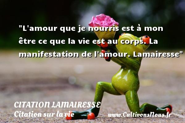 Citation Lamairesse - Citation sur la vie - L amour que je nourris est à mon être ce que la vie est au corps.  La manifestation de l amour. Lamairesse   Une citation sur la vie CITATION LAMAIRESSE