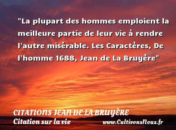 Citations Jean de La Bruyère - Citation sur la vie - La plupart des hommes emploient la meilleure partie de leur vie à rendre l autre misérable.  Les Caractères, De l homme 1688, Jean de La Bruyère  Une citation sur la vie CITATIONS JEAN DE LA BRUYÈRE