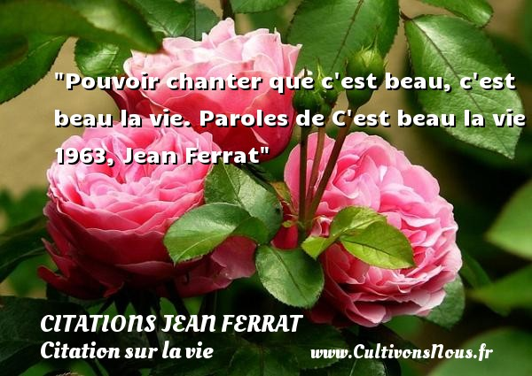 Citations Jean Ferrat - Citation sur la vie - Pouvoir chanter que c est beau, c est beau la vie.  Paroles de C est beau la vie 1963, Jean Ferrat   Une citation sur la vie CITATIONS JEAN FERRAT