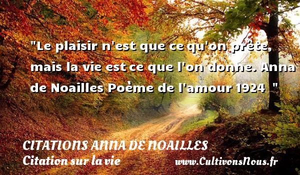 Citations Anna de Noailles - Citation sur la vie - Le plaisir n est que cequ on prête, mais la vie estce que l on donne. Anna de Noailles  Poème de l amour1924   CITATIONS ANNA DE NOAILLES