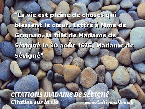 La vie est pleine de choses qui blessent le cœur.  Lettre à Mme de Grignan, la fille de Madame de Sévigné le 30 août 1675, Madame de Sévigné   Une citation sur la vie CITATIONS MADAME DE SÉVIGNÉ - Citations Madame de Sévigné