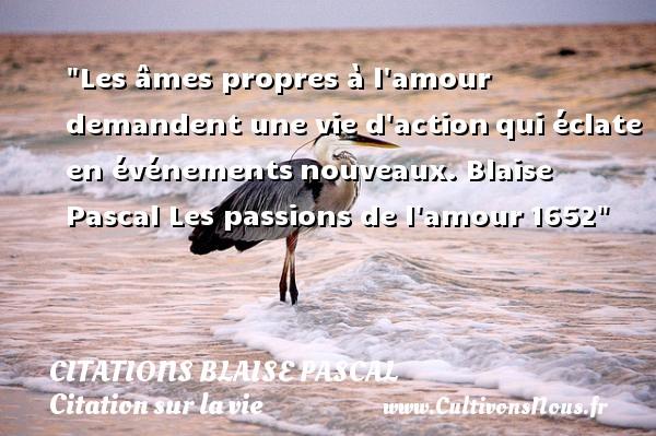 Citations Blaise Pascal - Citation sur la vie - Les âmes propres à l amour demandent une vie d actionqui éclate en événementsnouveaux. Blaise Pascal  Les passions de l amour1652 CITATIONS BLAISE PASCAL