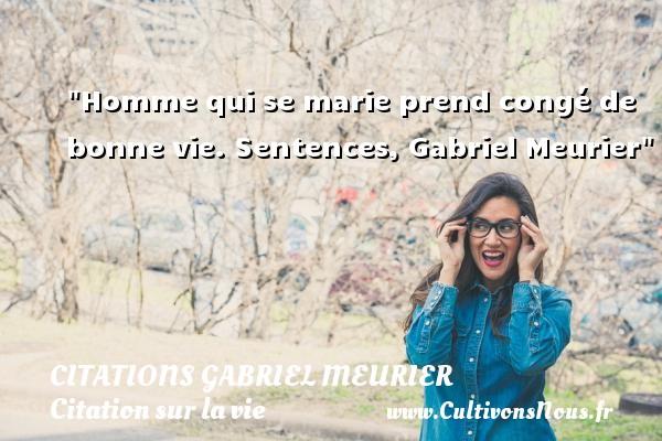 Homme qui se marie prend congé de bonne vie.  Sentences, Gabriel Meurier   Une citation sur la vie CITATIONS GABRIEL MEURIER