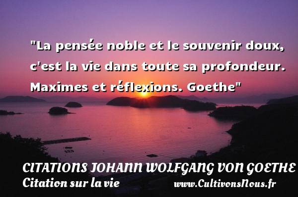 Citations Johann Wolfgang von Goethe - Citation sur la vie - La pensée noble et le souvenir doux, c est la vie dans toute sa profondeur.  Maximes et réflexions. Goethe   Une citation sur la vie CITATIONS JOHANN WOLFGANG VON GOETHE