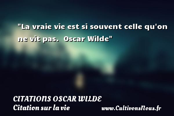 Citations Oscar Wilde - Citation sur la vie - La vraie vie est si souvent celle qu on ne vit pas.   Oscar Wilde   Une citation sur la vie CITATIONS OSCAR WILDE