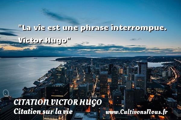 citation Victor Hugo - Citation sur la vie - La vie est une phrase interrompue.   Victor Hugo   Une citation sur la vie CITATION VICTOR HUGO