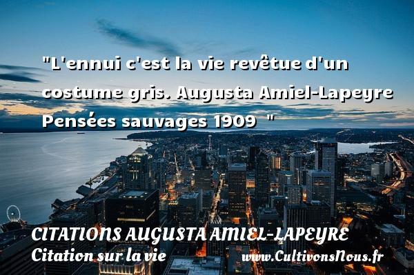 L ennui c est la vie revêtued un costume gris.  Augusta Amiel-Lapeyre  Pensées sauvages 1909   CITATIONS AUGUSTA AMIEL-LAPEYRE - Citation sur la vie