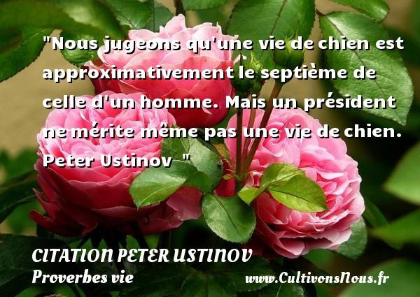 Citation Peter Ustinov - Proverbes vie - Nous jugeons qu une vie dechien est approximativementle septième de celle d unhomme. Mais un président nemérite même pas une vie dechien.  Peter Ustinov   CITATION PETER USTINOV