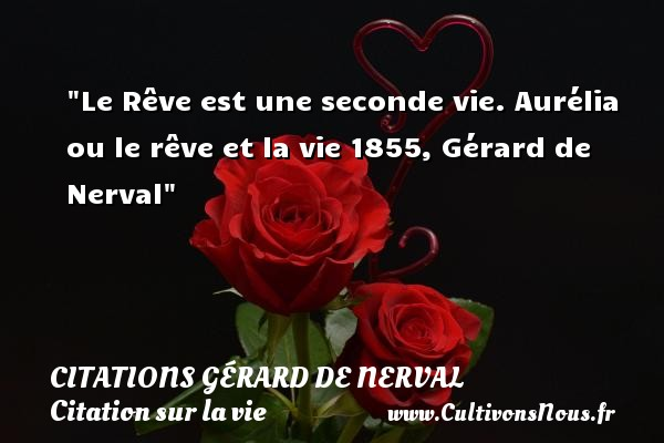 Le Rêve est une seconde vie.  Aurélia ou le rêve et la vie 1855, Gérard de Nerval   Une citation sur la vie CITATIONS GÉRARD DE NERVAL - Citations Gérard de Nerval