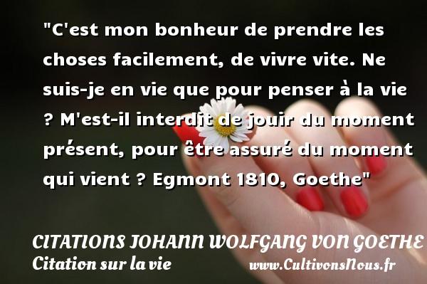Citations Johann Wolfgang von Goethe - Citation sur la vie - C est mon bonheur de prendre les choses facilement, de vivre vite. Ne suis-je en vie que pour penser à la vie ? M est-il interdit de jouir du moment présent, pour être assuré du moment qui vient ?  Egmont 1810, Goethe   Une citation sur la vie CITATIONS JOHANN WOLFGANG VON GOETHE