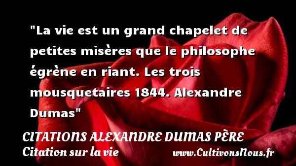 Citations Alexandre Dumas père - Citation sur la vie - La vie est un grand chapelet de petites misères que le philosophe égrène en riant.  Les trois mousquetaires 1844. Alexandre Dumas   Une citation sur la vie CITATIONS ALEXANDRE DUMAS PÈRE