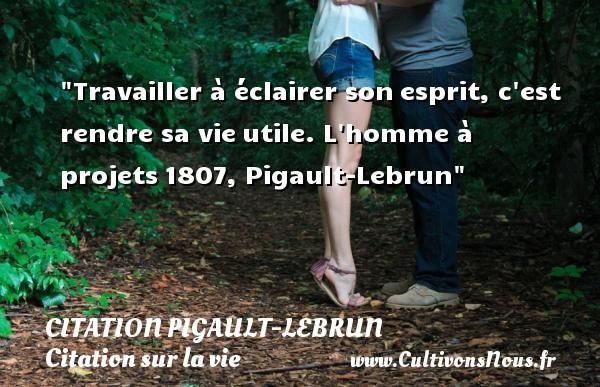 Travailler à éclairer sonesprit, c est rendre sa vieutile.  L homme à projets1807, Pigault-Lebrun   Une citation sur la vie   CITATION PIGAULT-LEBRUN