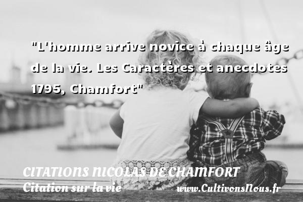 Citations Nicolas de Chamfort - Citation sur la vie - L homme arrive novice à chaque âge de la vie.  Les Caractères et anecdotes 1795, Chamfort   Une citation sur la vie CITATIONS NICOLAS DE CHAMFORT